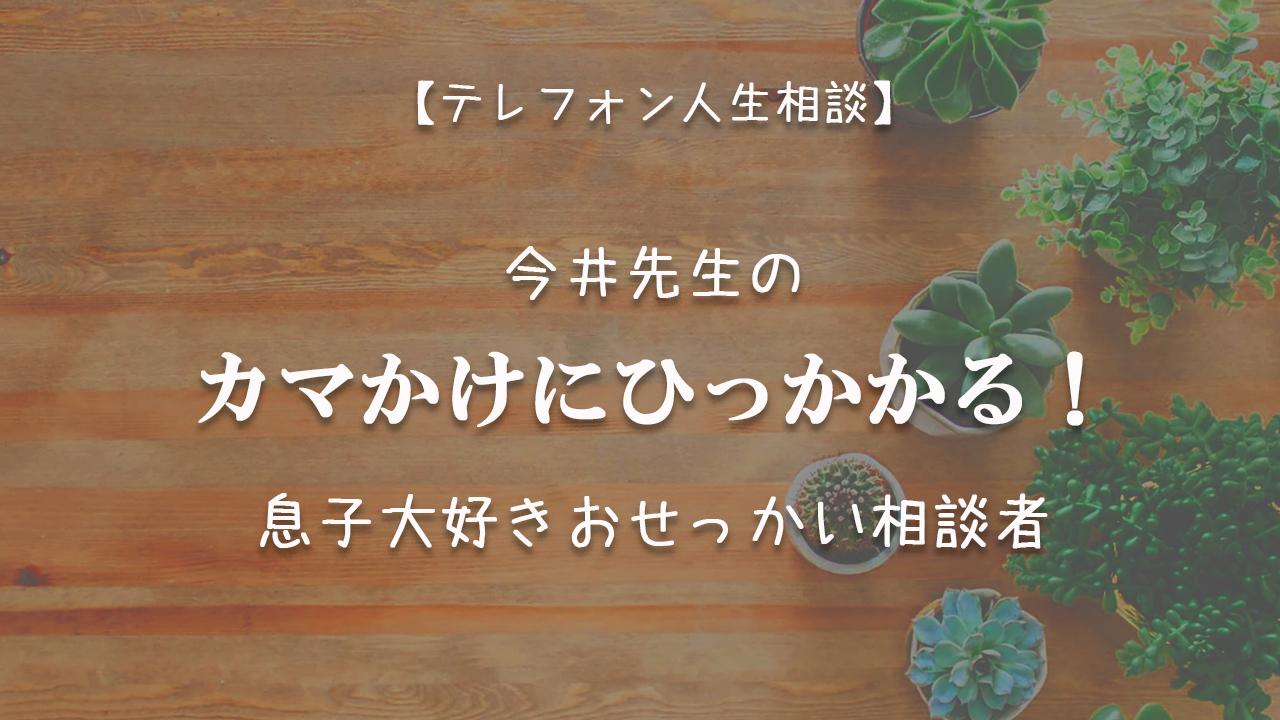 TEL相談・今井先生のカマかけにひっかかる!息子大好きおせっかい相談者