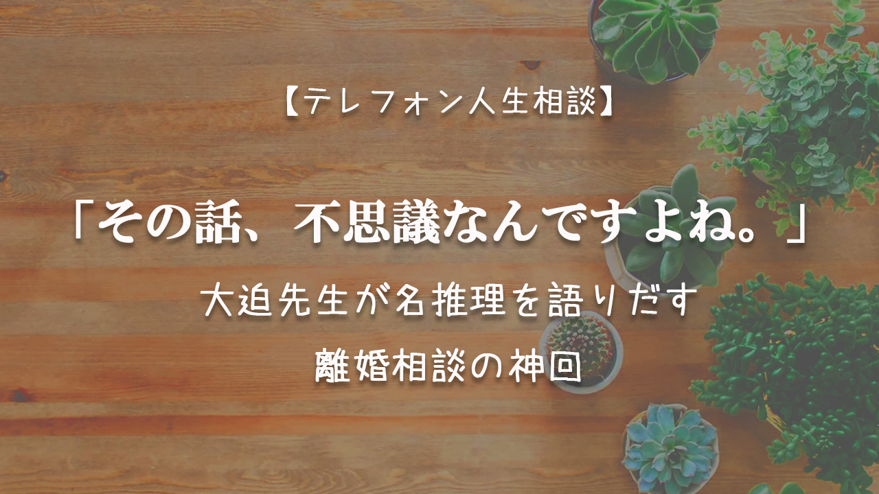 TEL相談・その話、不思議なんですよね。 大迫先生が名推理を語りだす離婚相談の神回