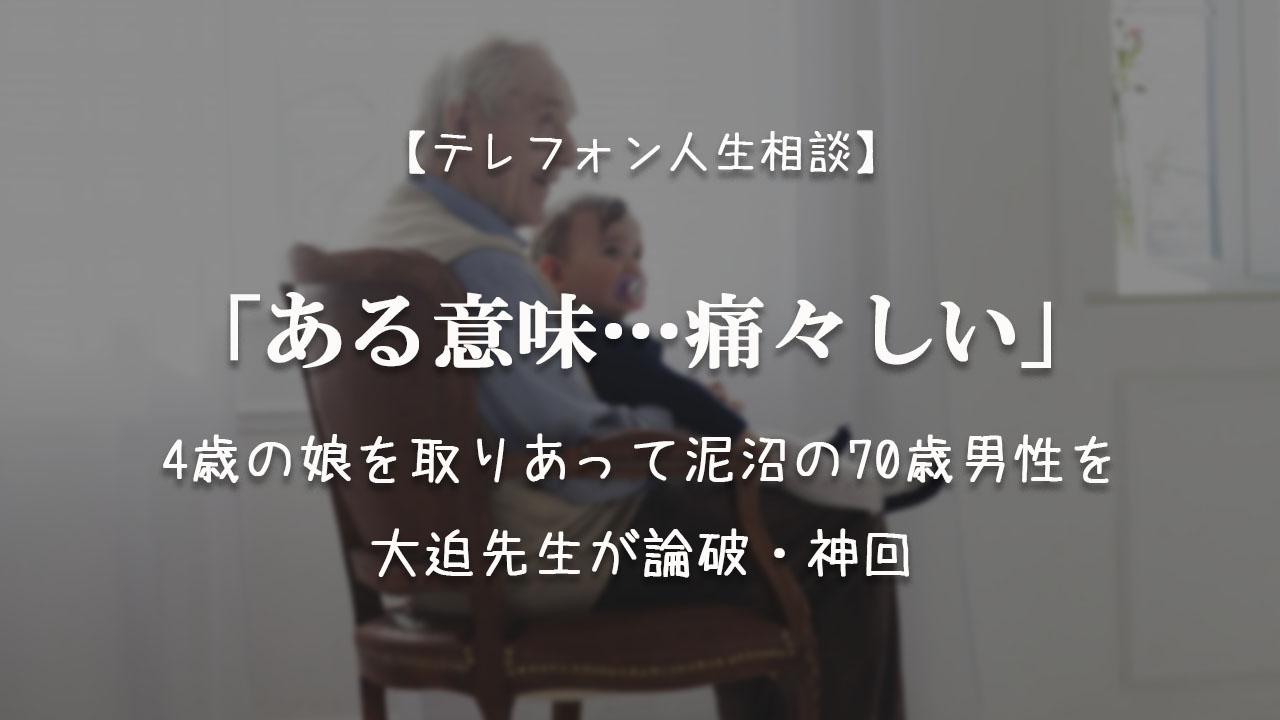 TEL相談・大迫神回「ある意味…痛々しい」4歳の娘を取りあって泥沼の70歳男性を論破