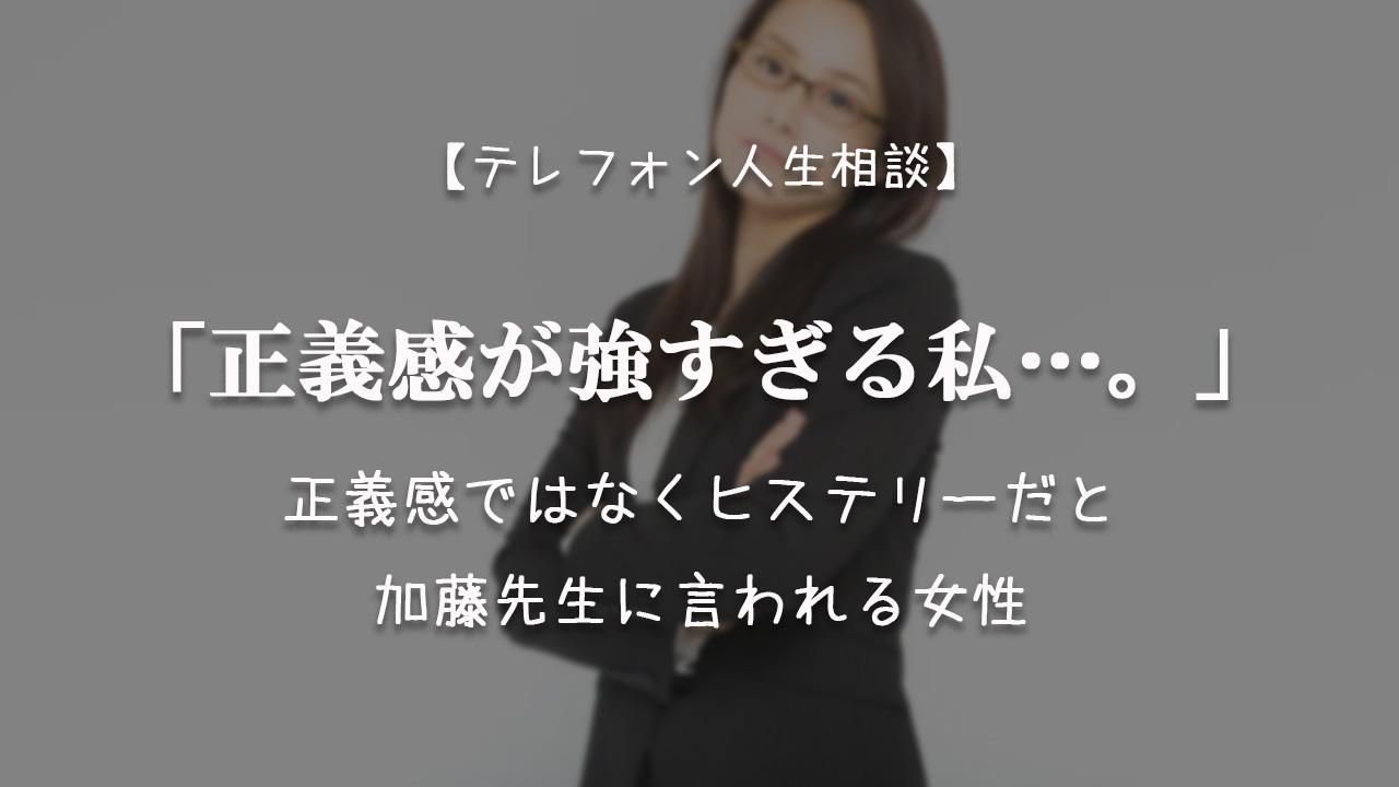 TEL相談・正義感が強すぎる私…正義感ではなくヒステリーだと加藤先生に言われる女性